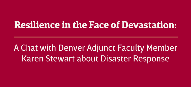 Resilience in the Face of Devastation: A chat with Denver Adjunct Faculty Member Karen Stewart about Disaster Response